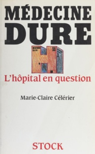Marie-Claire Célérier - Médecine dure : l'hôpital en question.
