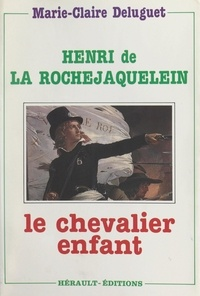 Marie-Claire Deluguet - Henri de La Rochejaquelein - Le chevalier-enfant.