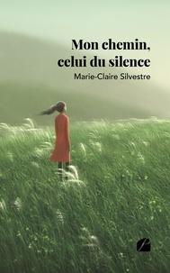 Marie-Claire Silvestre - Mon chemin, celui du silence.