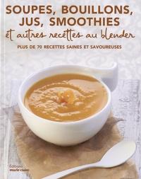 Marie Claire - Soupes, bouillons, jus, smoothies et autres recettes au blender - Plus de 70 recettes saines et savoureuses.