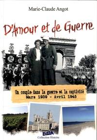 Marie-Claude Angot - D'amour et de guerre - Un couple dans la guerre et la captivité, mars 1939 - avril 1945.