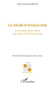 Marie-Claude Baietto - Le désir d'enseigner - La conduite de la classe aux prises avec l'inconscient.