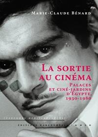 Marie-Claude Bénard - La sortie au cinéma - Palaces et ciné-jardins d'Egypte, 1930-1980.