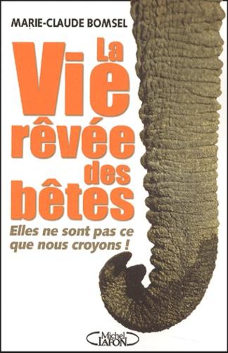 Marie-Claude Bomsel - La vie rêvée des bêtes - Elles ne sont pas ce que nous croyons !.