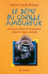Marie-Claude Bomsel - Le Dépit du gorille amoureux - et autres effets de la passion dans le règne animal.