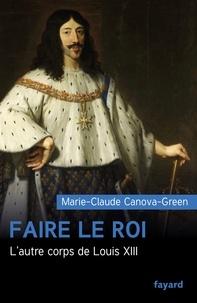 Marie-Claude Canova-Green - Faire le roi - L'autre corps de Louis XIII.