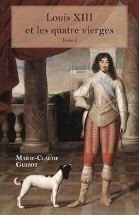 Marie-Claude Guizot - Louis XIII et les quatre vierges - Tome 2.