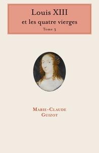 Marie-Claude Guizot - Louis XIII et les quatre vierges - Tome 3.