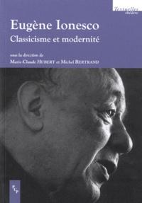 Marie-Claude Hubert et Michel Bertrand - Eugène Ionesco - Classicisme et modernité.