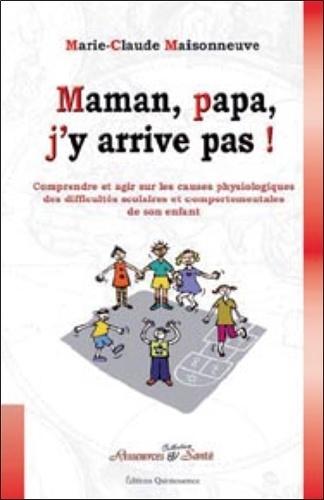 Marie-Claude Maisonneuve - Maman, papa, j'y arrive pas ! - Comprendre et agir sur les causes physiologiques des difficultés scolaires et comportementales de son enfant.
