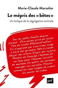 """Marie-claude Marsolier - Le mépris des """"bêtes"""" - Un lexique de la ségrégation animale."""