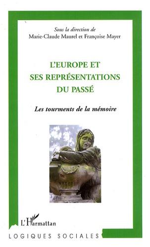 Marie-Claude Maurel et Françoise Mayer - L'Europe et ses représentations du passé - Les tourments de la mémoire.