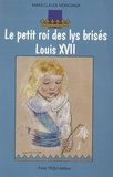 Marie-Claude Monchaux - Le petit roi des lys brisés Louis XVII.