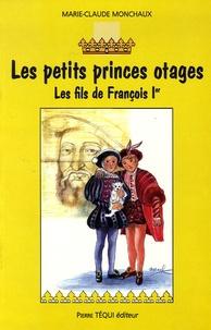 Marie-Claude Monchaux - Les petits princes otages - Les fils de François Ier.