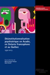 Marie-Claude Thifault et Henri Dorvil - Désinstitutionnalisation psychiatrique en Acadie, en Ontario francophone et au Québec, 1930-2013.