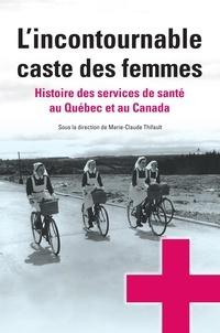 Marie-Claude Thifault - L'incontournable caste des femmes - histoire des services de santé au Québec et au Canada.