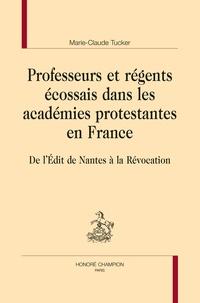 Marie-Claude Tucker - Professeurs et régents écossais dans les académies protestantes en France - De l'Edit de Nantes à la Révocation.