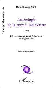 Marie-Clémence Adom - Anthologie de la poésie ivoirienne - Tome 1, (re)connaître les poètes de l'écriture : des origines à 1975.