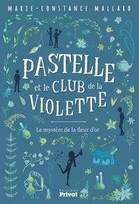 Marie-Constance Mallard - PASTELLE ET LE CLUB DE LA VIOLETTE - Le mystère de la fleur d'or.
