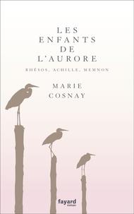 Marie Cosnay - Les Enfants de l'aurore. Rhésos, Achille, Memnon.
