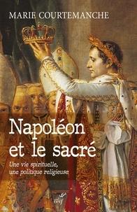 Marie Courtemanche - Napoléon et le sacré - Une vie spirituelle, une politique religieuse.