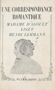Marie d'Agoult et Henri Lehmann - Une correspondance romantique : Madame d'Agoult, Liszt, Henri Lehmann.