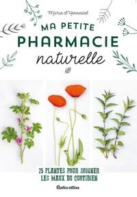Marie d'Hennezel et Claire Curt - Ma petite pharmacie naturelle - 25 plantes pour soigner les maux du quotidien.