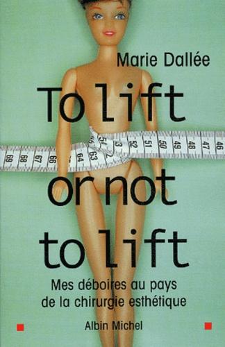 Marie Dallée - To lift or not to lift - Mes déboires au pays de la chirurgie esthétique.