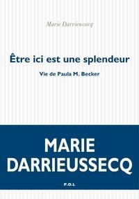 Marie Darrieussecq - Etre ici est une splendeur - Vie de Paula M. Becker.