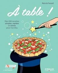 Marie de Foucault - A table ! - Mes 200 recettes simples, rapides et saines pour ma tribu.