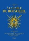Marie de La Forest et Françoise de La Forest - A la table du Roi-Soleil - Récit et recettes.