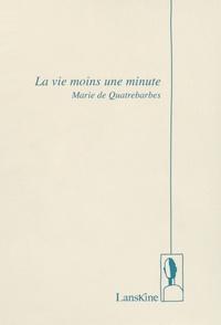 Marie de Quatrebarbes - La vie moins une minute.