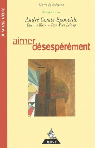 MARIE DE SOLEMNE et  DIALOGUE AVEC : - AIMER DESESPEREMENT. - Dialogue avec André Comte-Sponville.