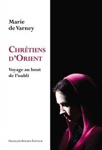 Marie de Varney - Chrétiens d'Orient - Voyage au bout de l'oubli.