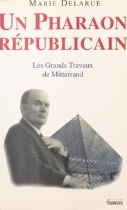 Marie Delarue - Un Pharaon républicain - Les grands travaux de Mitterrand.