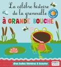 Marie Delhoste et Isabelle Chauvet - La célèbre histoire de la grenouille à grande bouche.