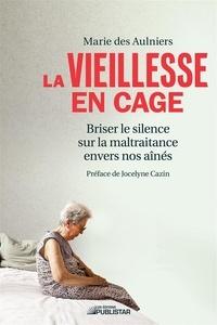 Marie des Aulniers - La vieillesse en cage - Briser le silence sur la maltraitance envers nos aînés.