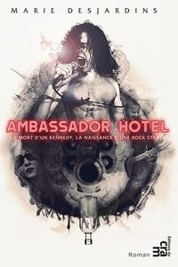 Marie Desjardins - Ambassador Hotel - La mort d'un Kennedy, la naissance d'une rock star.