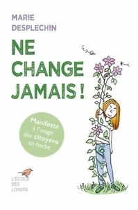 Marie Desplechin - Ne change jamais !.