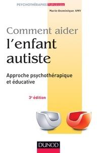 Marie Dominique Amy - Comment aider l'enfant autiste - Approche psychothérapique et éducative.