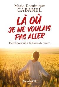 Marie-Dominique Cabanel - Là où je ne voulais pas aller - De l'anorexie à la faim de vivre.