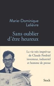 Marie-Dominique Lelièvre - Sans oublier d'être heureux - La vie très imprévue de Claude Perdriel, inventeur, industriel et homme de presse.