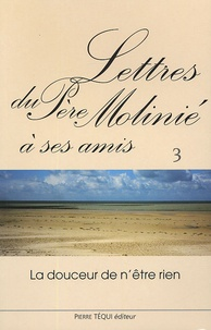 Marie-Dominique Molinié - Lettres du Père Molinié à ses amis Tome 3 - La doucceur n'est rien.