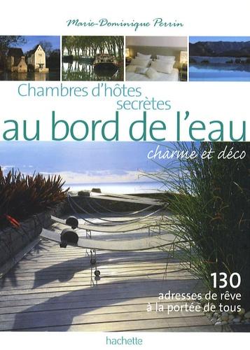 Marie-Dominique Perrin - Chambres d'hôtes secrètes au bord de l'eau - 130 maisons d'hôtes et petits hôtels en France.