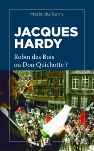 Marie Du Berry - Jacques Hardy, Robin des bois ou Don Quichotte ?.