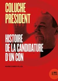 Marie Duret-Pujol - Coluche président - Histoire de la candidature d'un con.