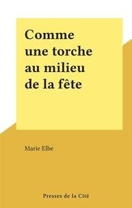 Marie Elbe - Comme une torche au milieu de la fête.
