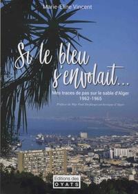 Marie-Eline Vincent - Si le bleu s'envolait avec ses ailes de géant - Mes traces de pas sur le sable d'Alger, 1962-1965.