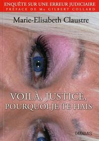 Marie-Elisabeth Claustre - Voilà, justice, pourquoi je te hais.