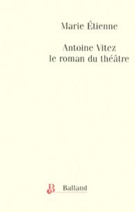 Marie Etienne - Antoine Vitez, le roman du théatre, 1975-1981.